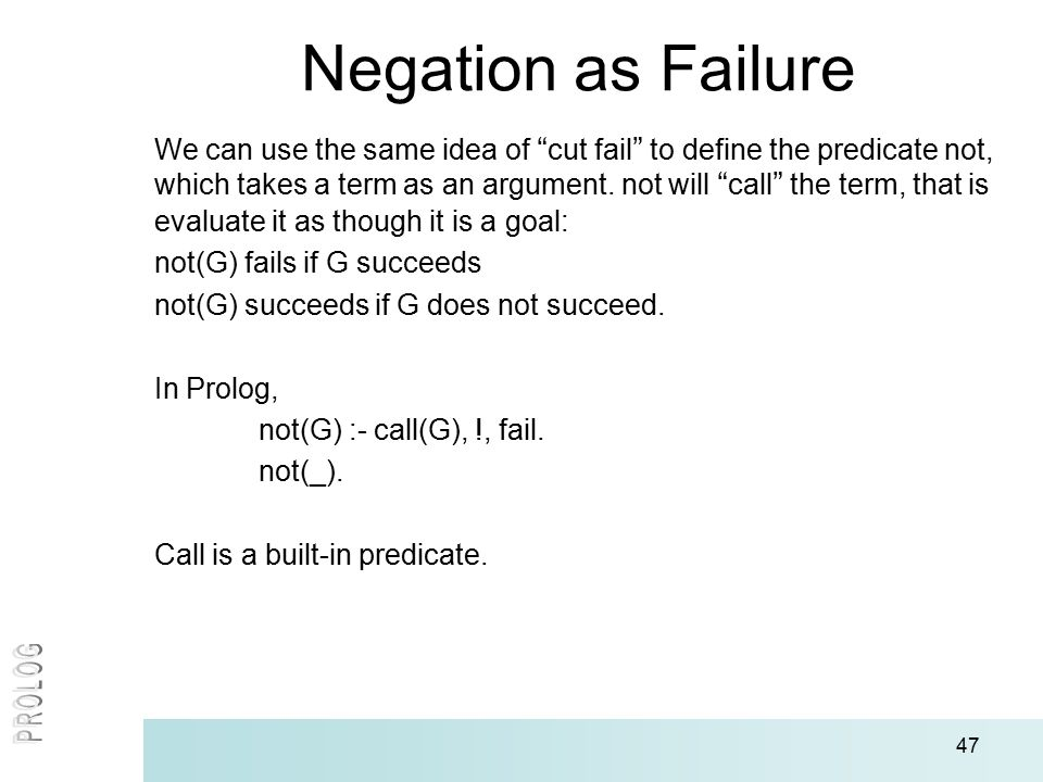 47 Negation as Failure We can use the same idea of cut fail to define the predicate not, which takes a term as an argument.