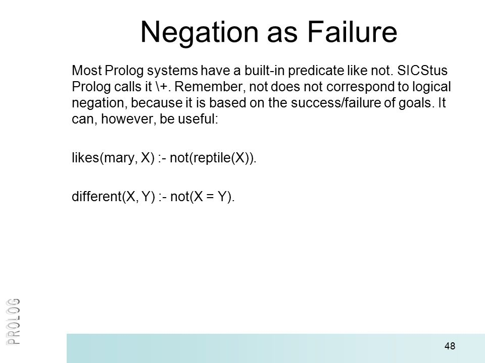 48 Negation as Failure Most Prolog systems have a built-in predicate like not.