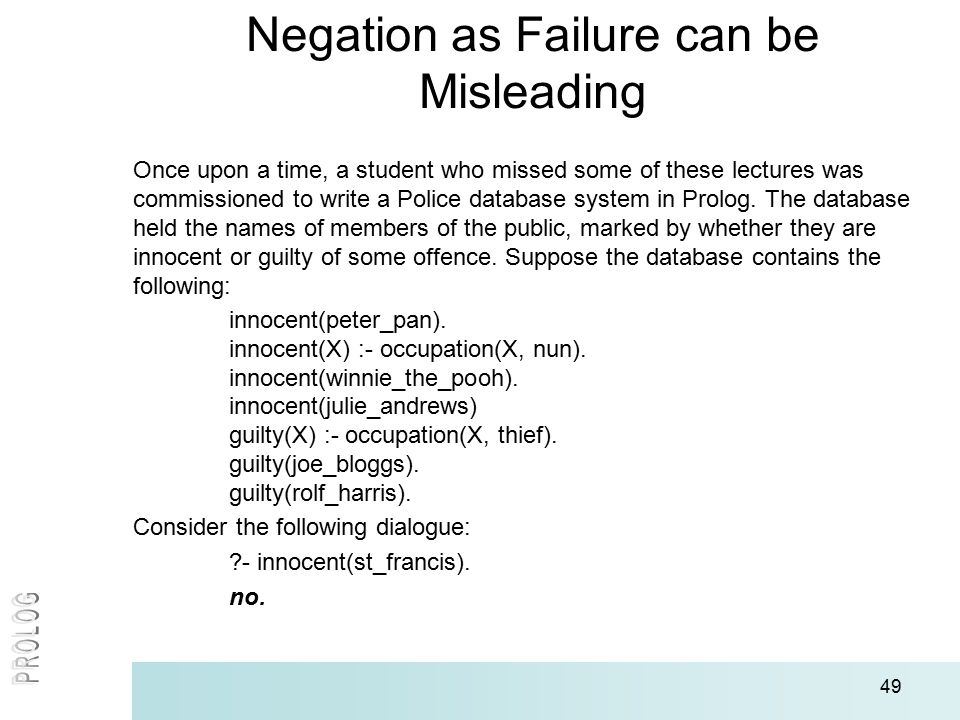 49 Negation as Failure can be Misleading Once upon a time, a student who missed some of these lectures was commissioned to write a Police database sys