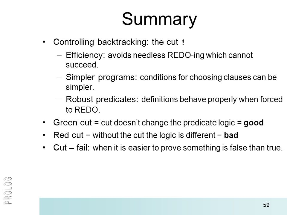 59 Summary Controlling backtracking: the cut ! –Efficiency: avoids needless REDO-ing which cannot succeed. –Simpler programs: conditions for choosing