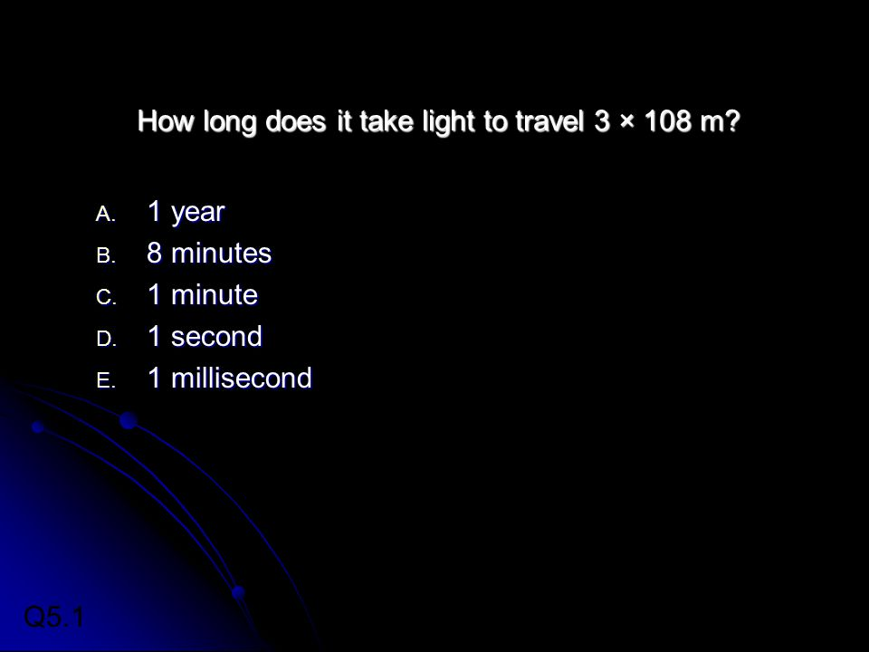 How long does it take light to travel 3 × 108 m? A. 1 year B. 8 minutes C. 1 minute D. 1 second E. 1 millisecond Q5.1
