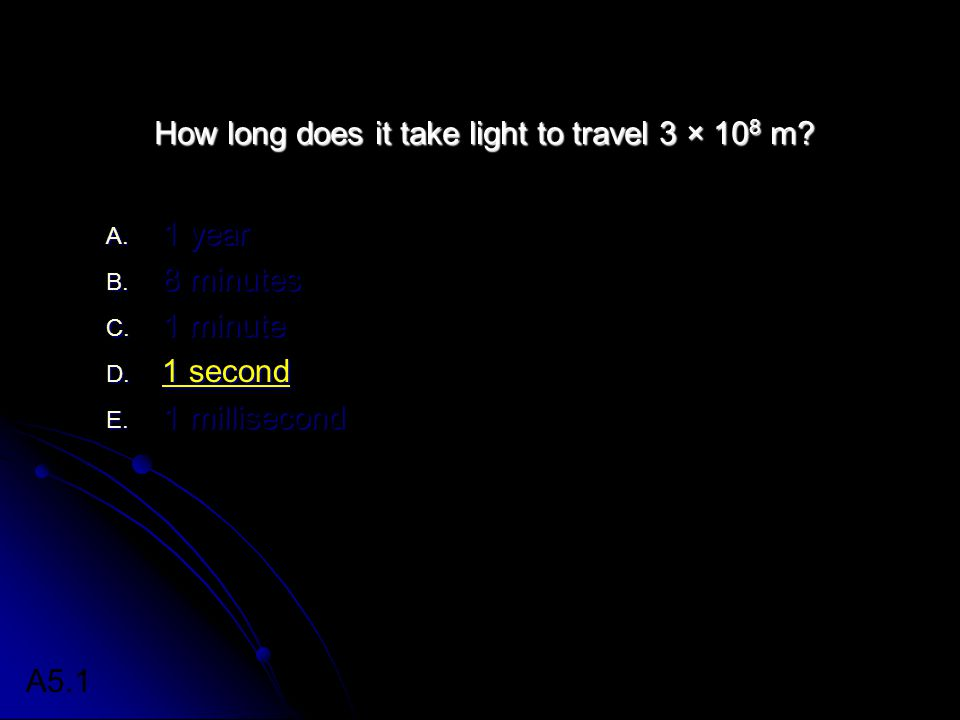 How long does it take light to travel 3 × 10 8 m? A. 1 year B. 8 minutes C. 1 minute D. 1 second E. 1 millisecond A5.1