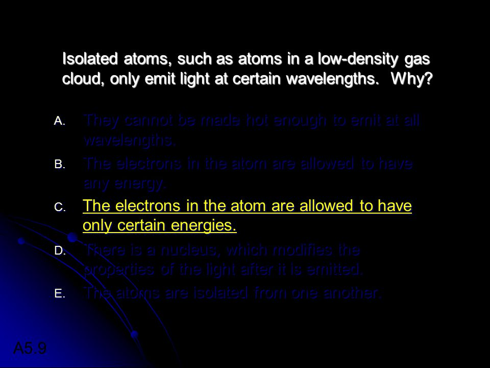 Isolated atoms, such as atoms in a low-density gas cloud, only emit light at certain wavelengths. Why? A. They cannot be made hot enough to emit at al