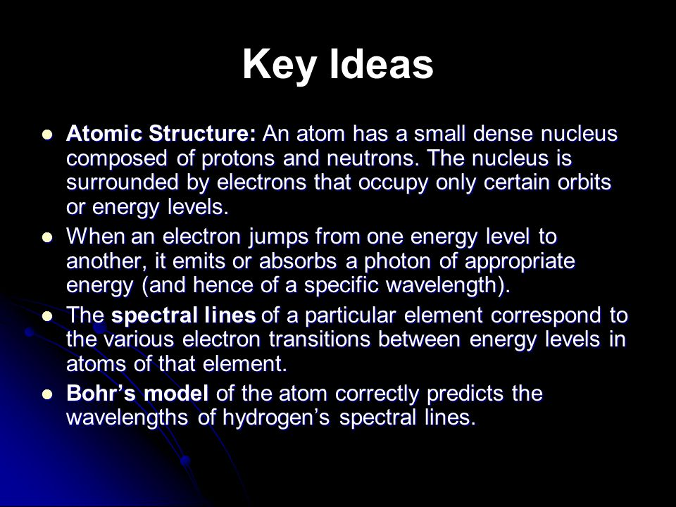Key Ideas Atomic Structure: An atom has a small dense nucleus composed of protons and neutrons. The nucleus is surrounded by electrons that occupy onl