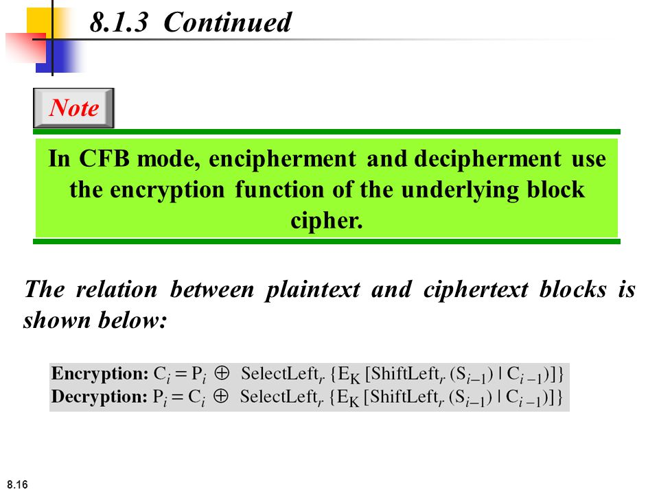 8.16 The relation between plaintext and ciphertext blocks is shown below: 8.1.3 Continued In CFB mode, encipherment and decipherment use the encryption function of the underlying block cipher.