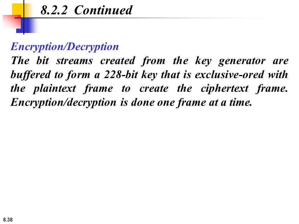 8.38 Encryption/Decryption The bit streams created from the key generator are buffered to form a 228-bit key that is exclusive-ored with the plaintext frame to create the ciphertext frame.