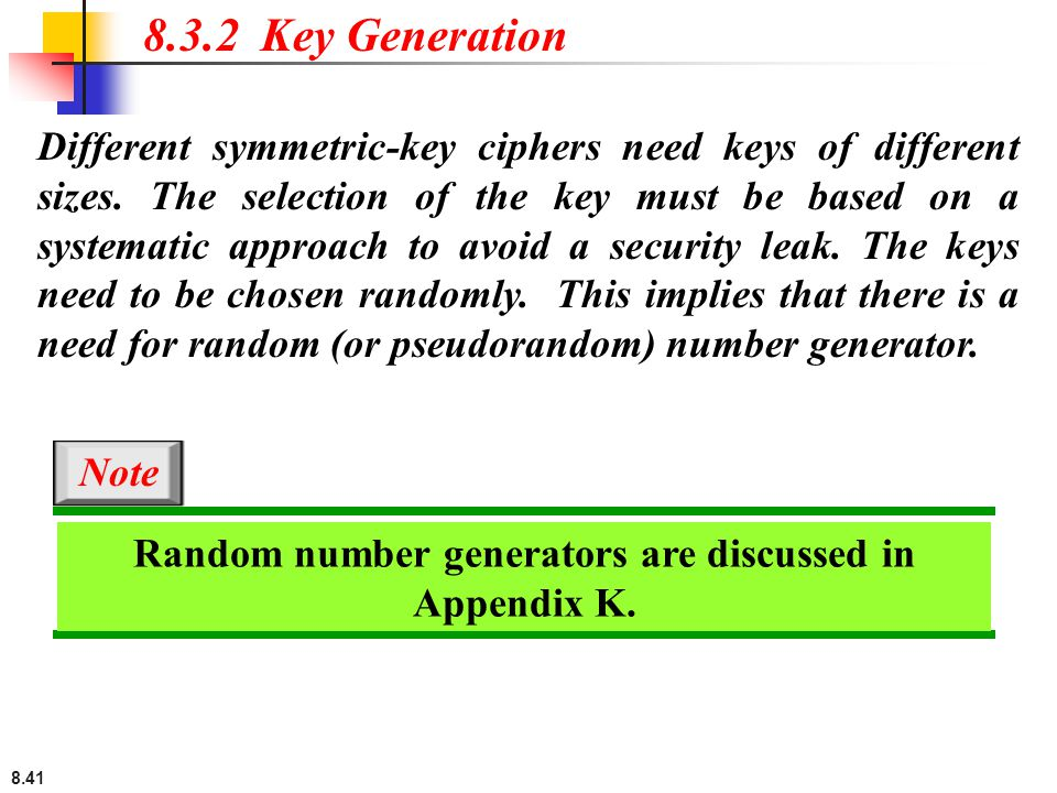 8.41 Different symmetric-key ciphers need keys of different sizes.