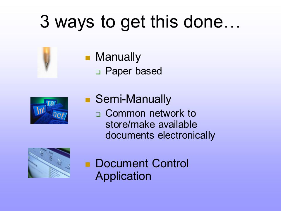 3 ways to get this done… Manually  Paper based Semi-Manually  Common network to store/make available documents electronically Document Control Application