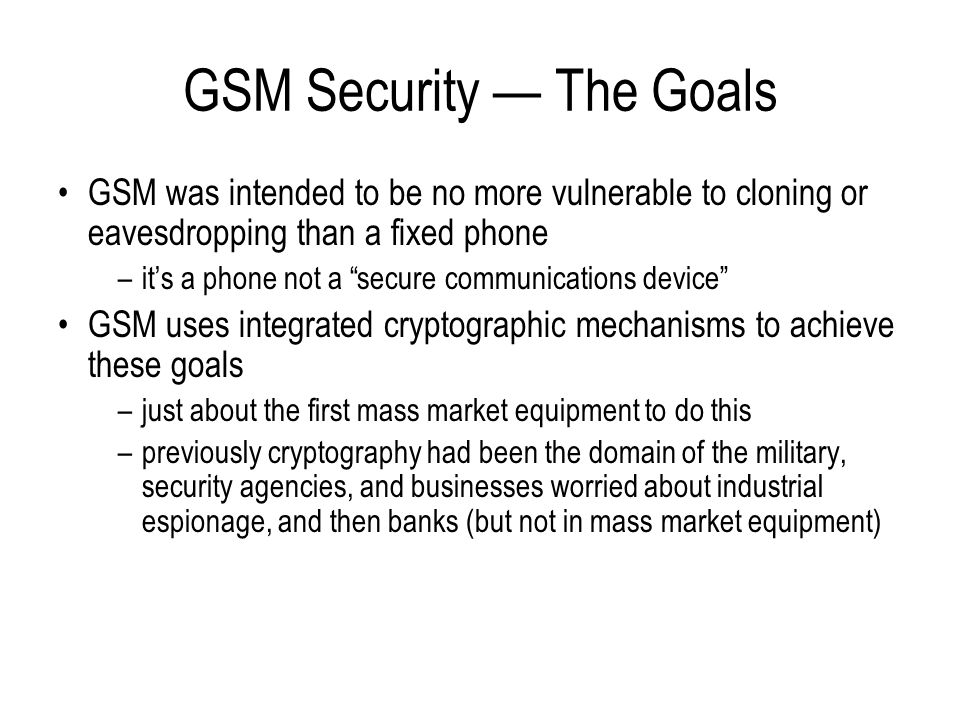GSM Security Features Authentication –network operator can verify the identity of the subscriber making it infeasible to clone someone else's mobile phone Confidentiality –protects voice, data and sensitive signalling information (e.g.