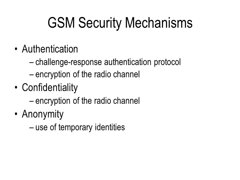 GSM Security Architecture Each mobile subscriber is issued with a unique 128-bit secret key (Ki) This is stored on a Subscriber Identity Module (SIM) which must be inserted into the mobile phone Each subscriber's Ki is also stored in an Authentication Centre (AuC) associated with the HLR in the home network The SIM is a tamper resistant smart card designed to make it infeasible to extract the customer's Ki GSM security relies on the secrecy of Ki –if the Ki could be extracted then the subscription could be cloned and the subscriber's calls could be eavesdropped –even the customer should not be able to obtain Ki