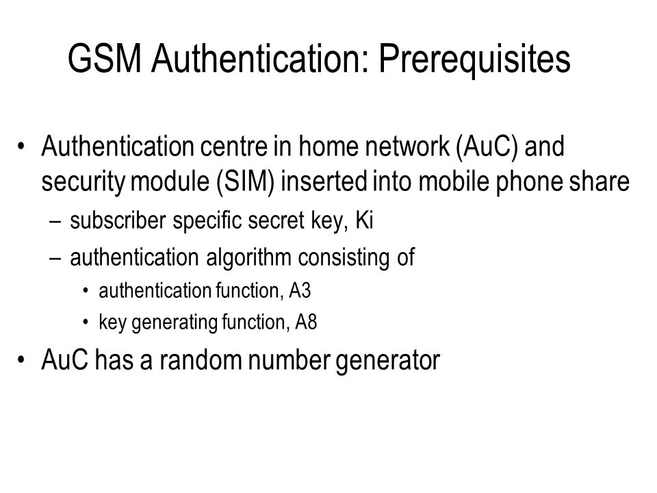Entities Involved in GSM Authentication SIMSubscriber Identity Module MSCMobile Switching Centre (circuit services) SGSNServing GPRS Support Node (packet services) HLR/AuCHome Location Register / Authentication Centre