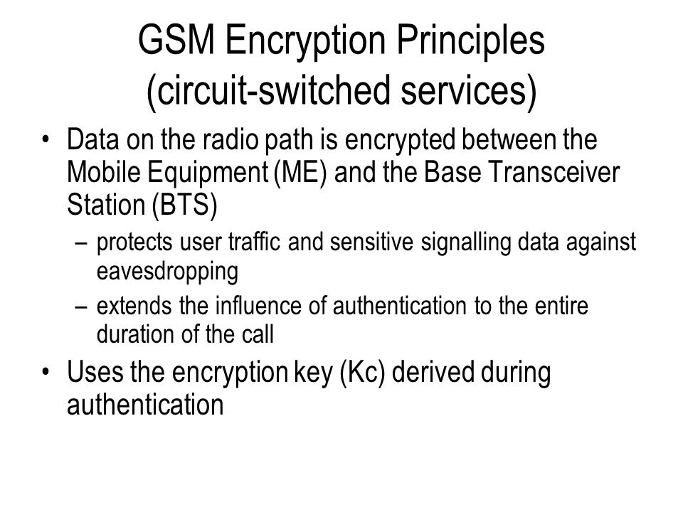 Encryption Mechanism Encryption is performed by applying a stream cipher called A5 to the GSM TDMA frames, the choice being influenced by –speech coder –error propagation –delay –handover