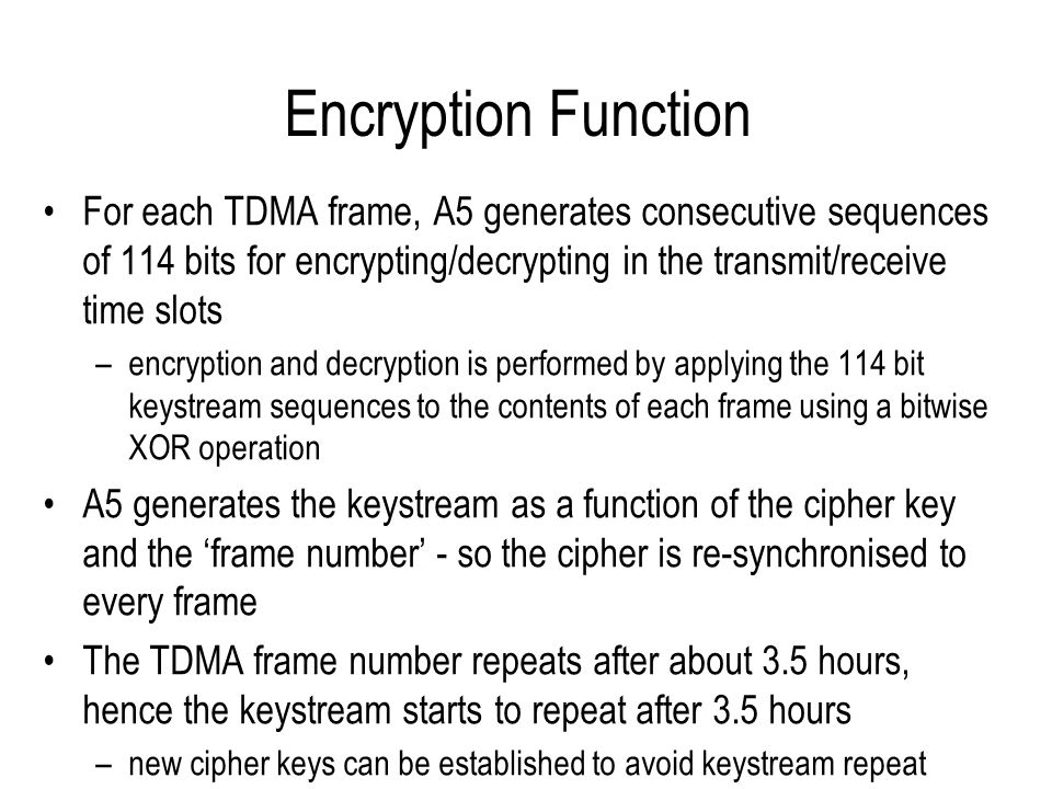 Encryption Function For each TDMA frame, A5 generates consecutive sequences of 114 bits for encrypting/decrypting in the transmit/receive time slots –