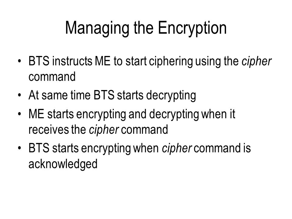 Managing the Encryption BTS instructs ME to start ciphering using the cipher command At same time BTS starts decrypting ME starts encrypting and decry