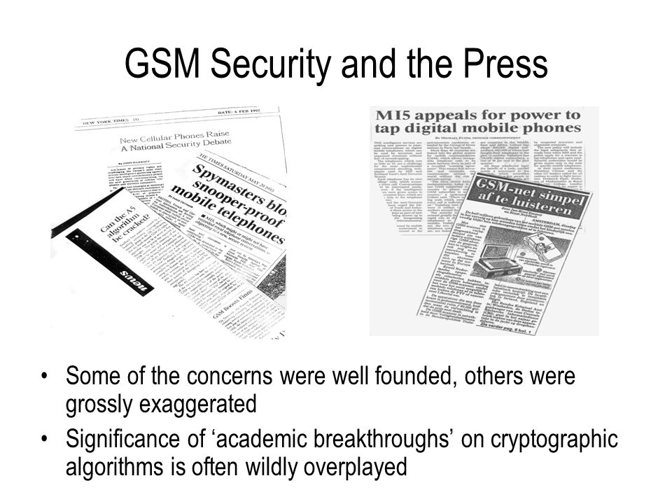 Limitations of GSM Security (1) Security problems in GSM stem by and large from design limitations on what is protected –design only provides access security - communications and signalling in the fixed network portion aren't protected –design does not address active attacks, whereby network elements may be impersonated –design goal was only ever to be as secure as the fixed networks to which GSM systems connect