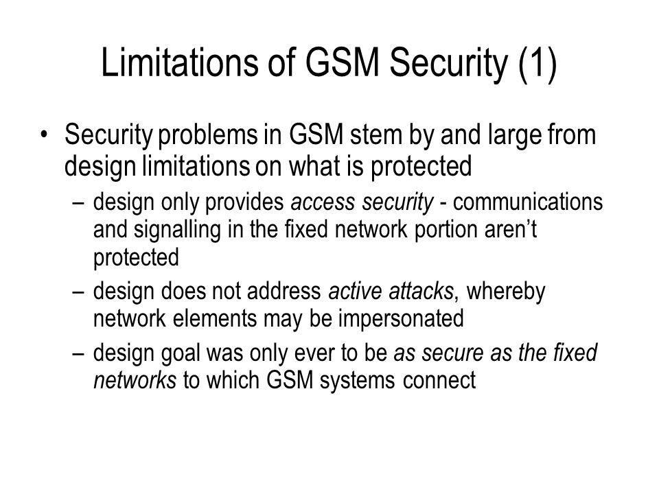 Limitations of GSM Security (2) Failure to acknowledge limitations –the terminal is an unsecured environment - so trust in the terminal identity is misplaced –disabling encryption does not just remove confidentiality protection – it also increases risk of radio channel hijack –standards don't address everything - operators must themselves secure the systems that are used to manage subscriber authentication key Lawful interception only considered as an afterthought