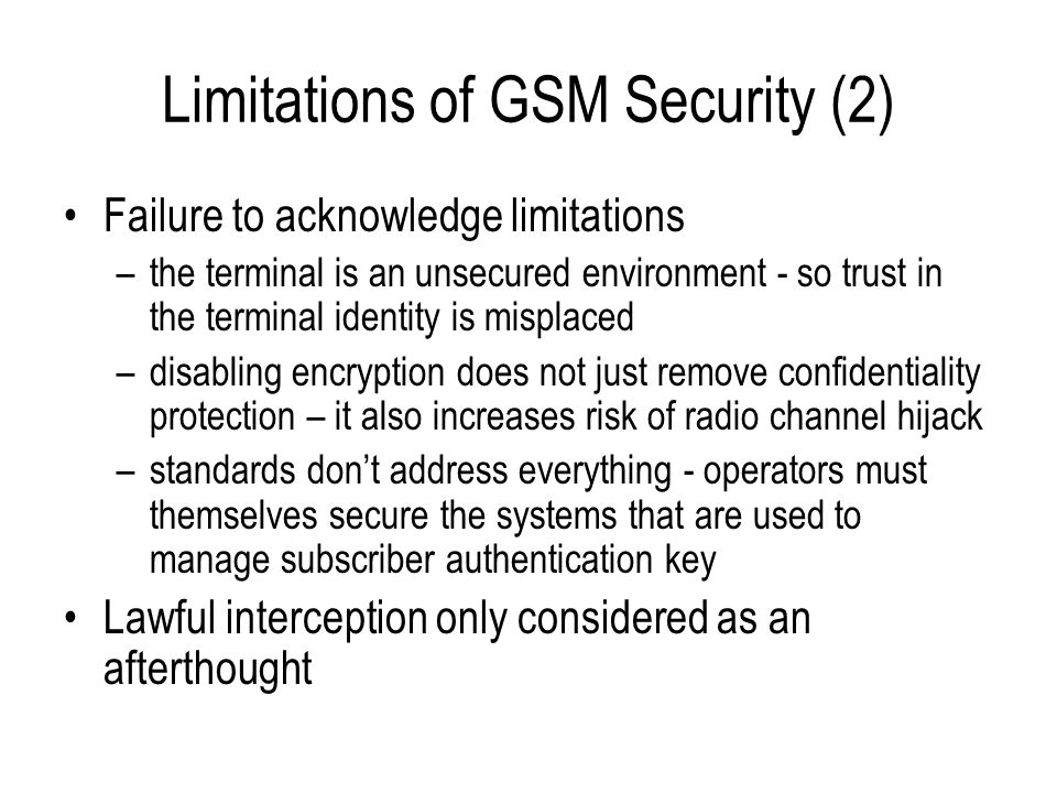 Limitations of GSM Security (2) Failure to acknowledge limitations –the terminal is an unsecured environment - so trust in the terminal identity is mi