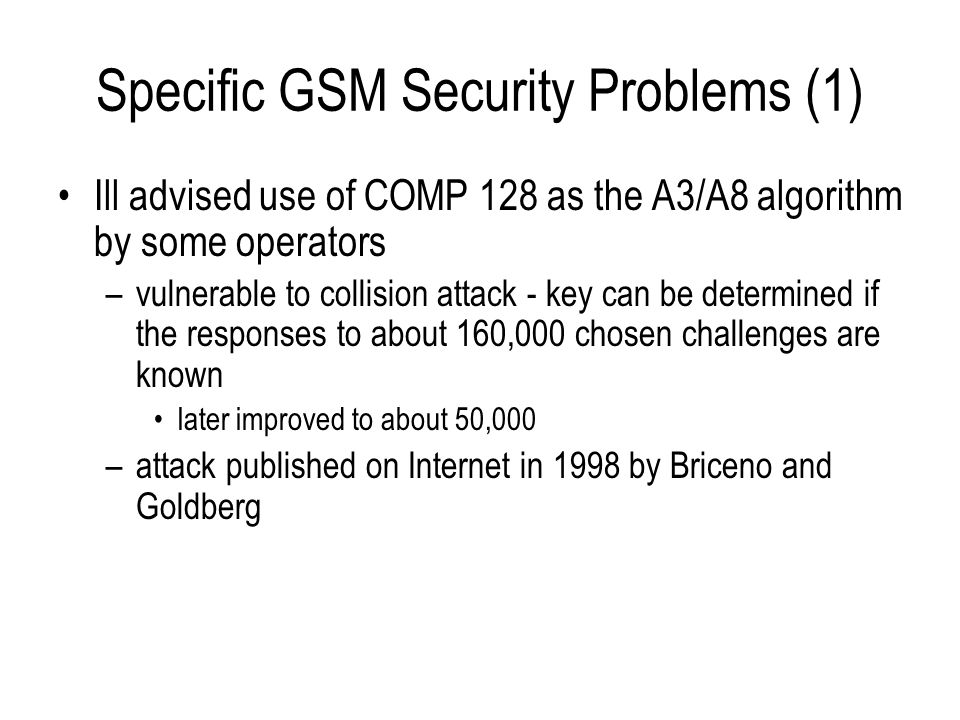 Specific GSM Security Problems (1) Ill advised use of COMP 128 as the A3/A8 algorithm by some operators –vulnerable to collision attack - key can be d