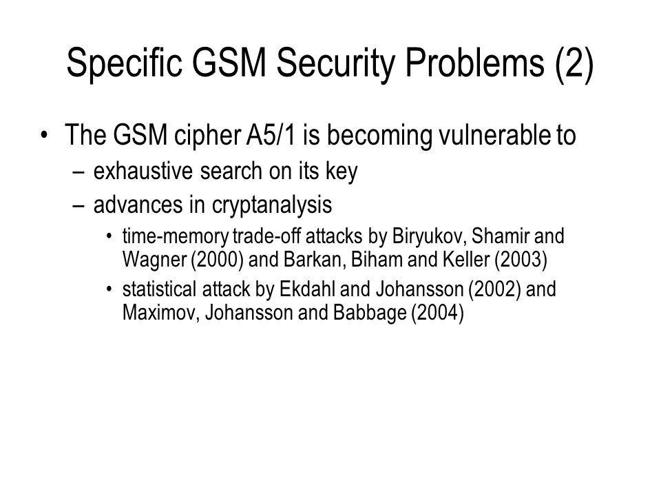 Specific GSM Security Problems (3) The GSM cipher A5/2 –cryptanalysis leaked and broken in August 1999 improvements by Barkan, Biham and Keller (2003), including ciphertext only attack –A5/2 now offers virtually no protection against passive eavesdropping –A5/2 is now so weak that the cipher key can be discovered in near real time using a very small amount of known plaintext