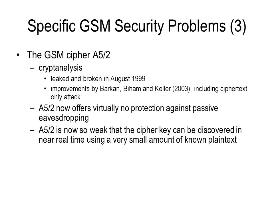 Specific GSM Security Problems (3) The GSM cipher A5/2 –cryptanalysis leaked and broken in August 1999 improvements by Barkan, Biham and Keller (2003)
