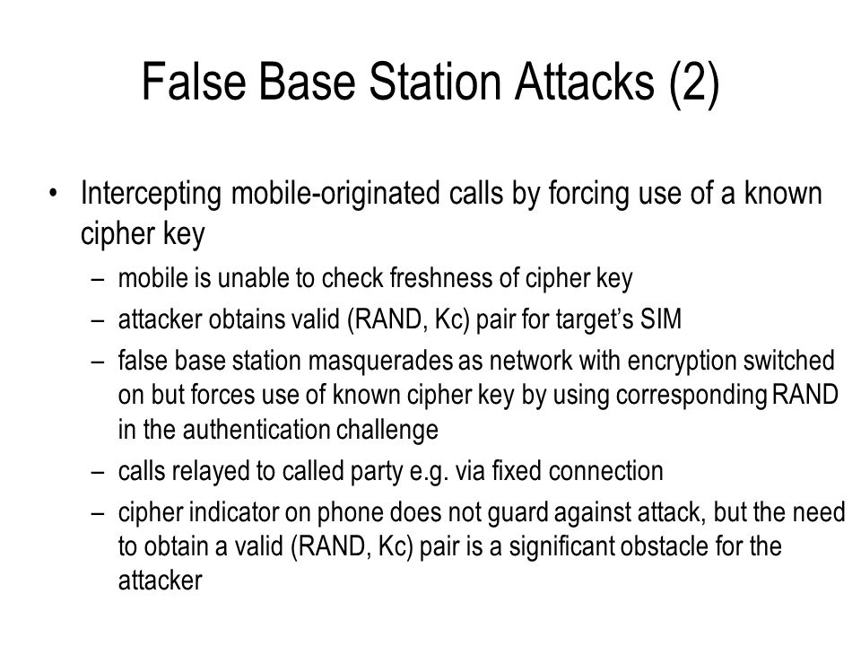 False Base Station Attacks (3) Dynamic cloning attacks –relay authentication messages between target and network, then drop target and hijack the channel solution: enforce encryption –relay authentication messages, then force mobile to encrypt with A5/2 to discover cipher key using Barkan, Biham and Keller attack, then drop target and hijack the channel solution: remove A5/2 from new phones