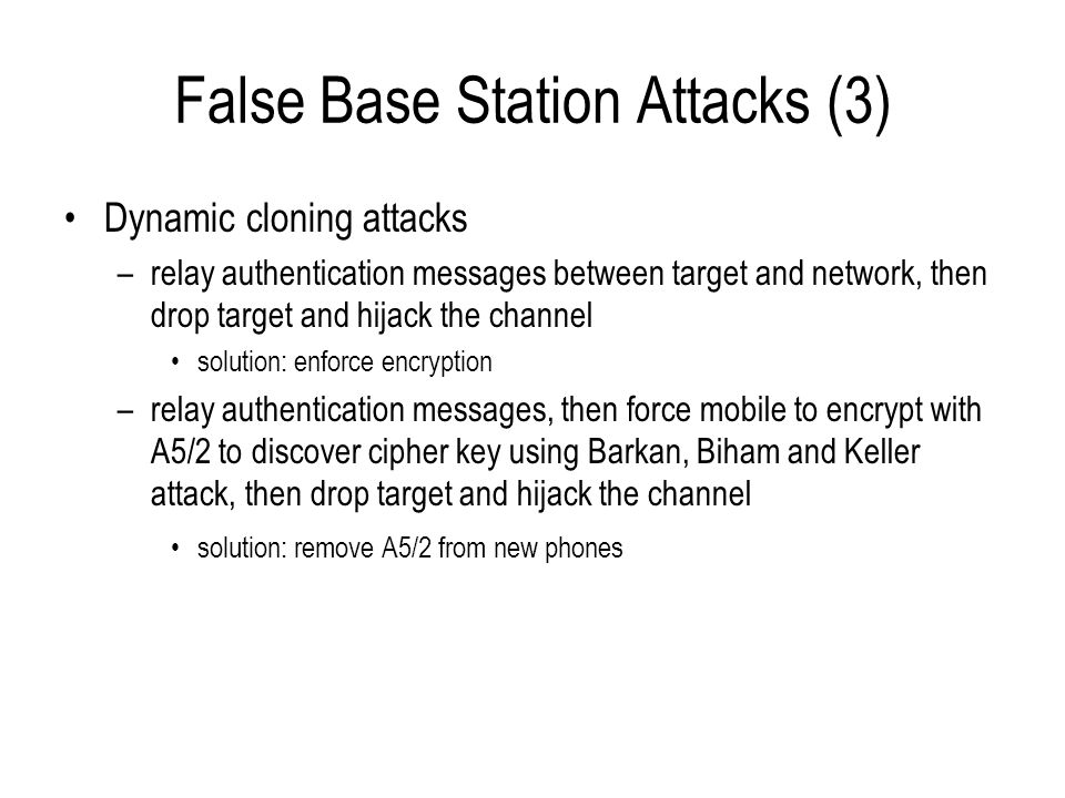 False Base Station Attacks (3) Dynamic cloning attacks –relay authentication messages between target and network, then drop target and hijack the chan