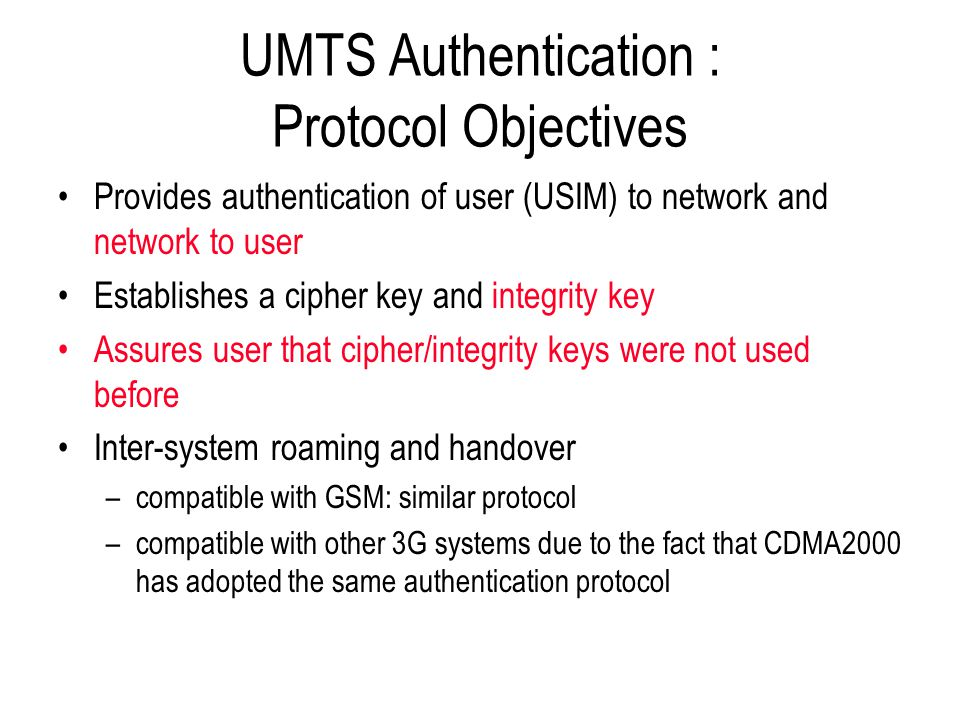 UMTS Authentication : Protocol Objectives Provides authentication of user (USIM) to network and network to user Establishes a cipher key and integrity