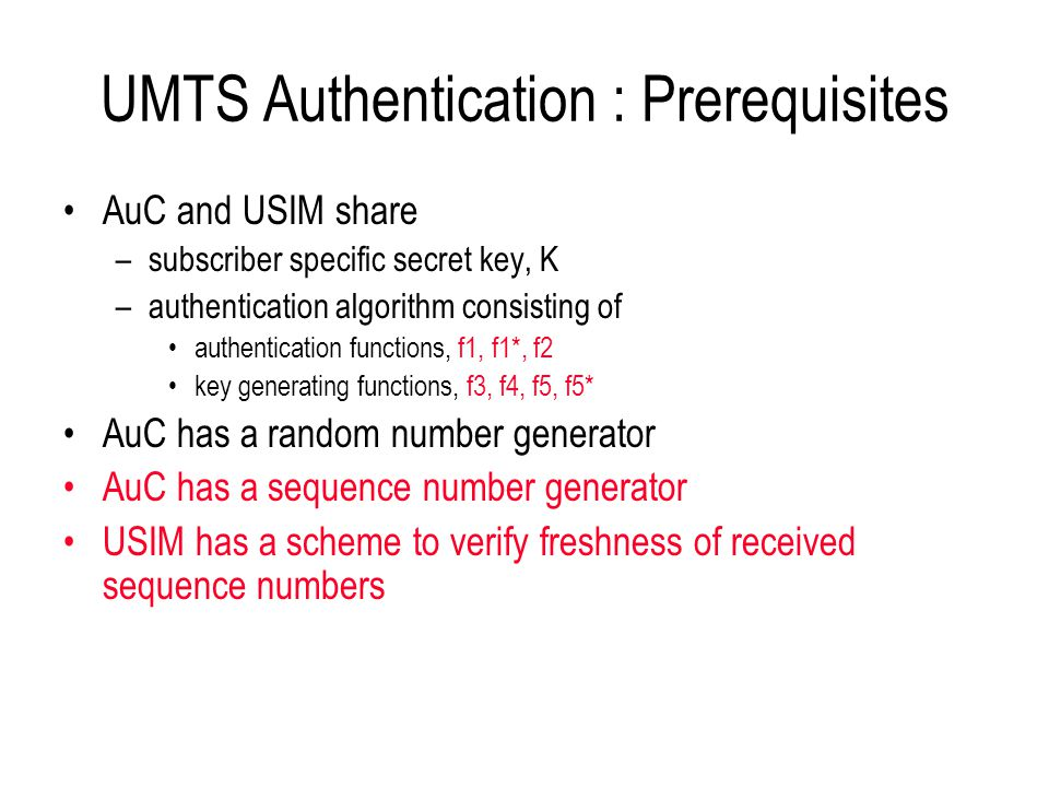 UMTS Authentication : Prerequisites AuC and USIM share –subscriber specific secret key, K –authentication algorithm consisting of authentication funct