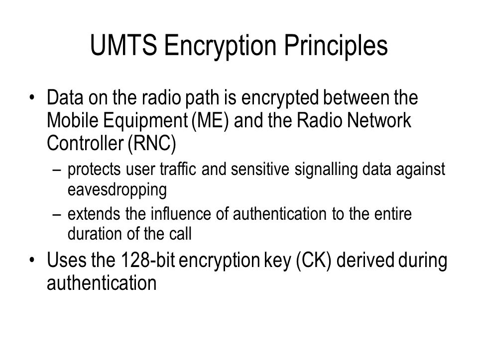 UMTS Encryption Principles Data on the radio path is encrypted between the Mobile Equipment (ME) and the Radio Network Controller (RNC) –protects user