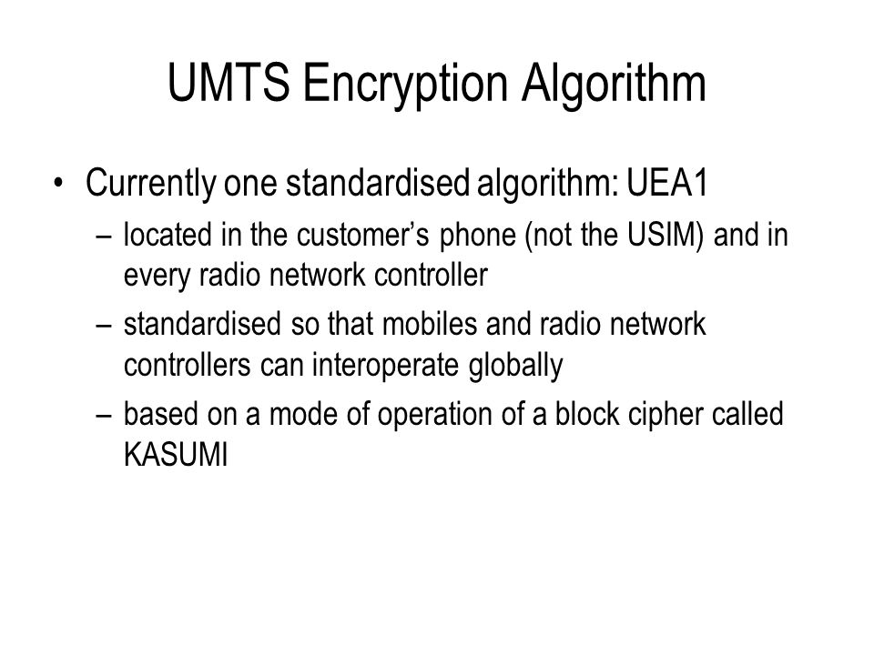 UMTS Encryption Algorithm Currently one standardised algorithm: UEA1 –located in the customer's phone (not the USIM) and in every radio network contro