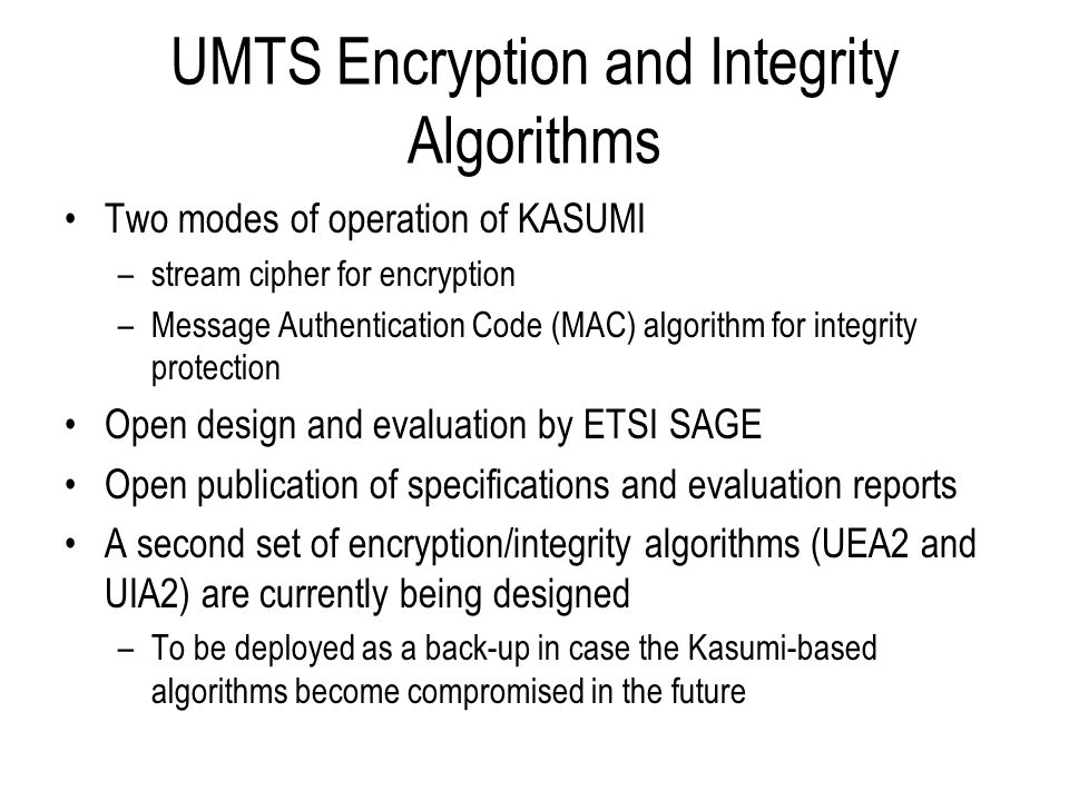 UMTS Encryption and Integrity Algorithms Two modes of operation of KASUMI –stream cipher for encryption –Message Authentication Code (MAC) algorithm f