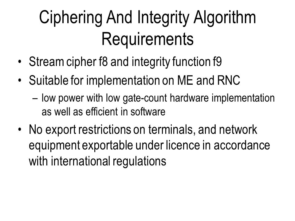 General Approach To Design of UEA1 and UIA1 ETSI SAGE appointed as design authority Both f8 and f9 constructed using a new block cipher called KASUMI as a kernel An existing block cipher MISTY1 was used as a starting point to develop KASUMI –MISTY1 was designed by Mitsubishi –MISTY1 was fairly well studied and has some provably secure aspects –modifications make it simpler but no less secure ETSI SAGE is also the design authority for UEA2 and UIA2