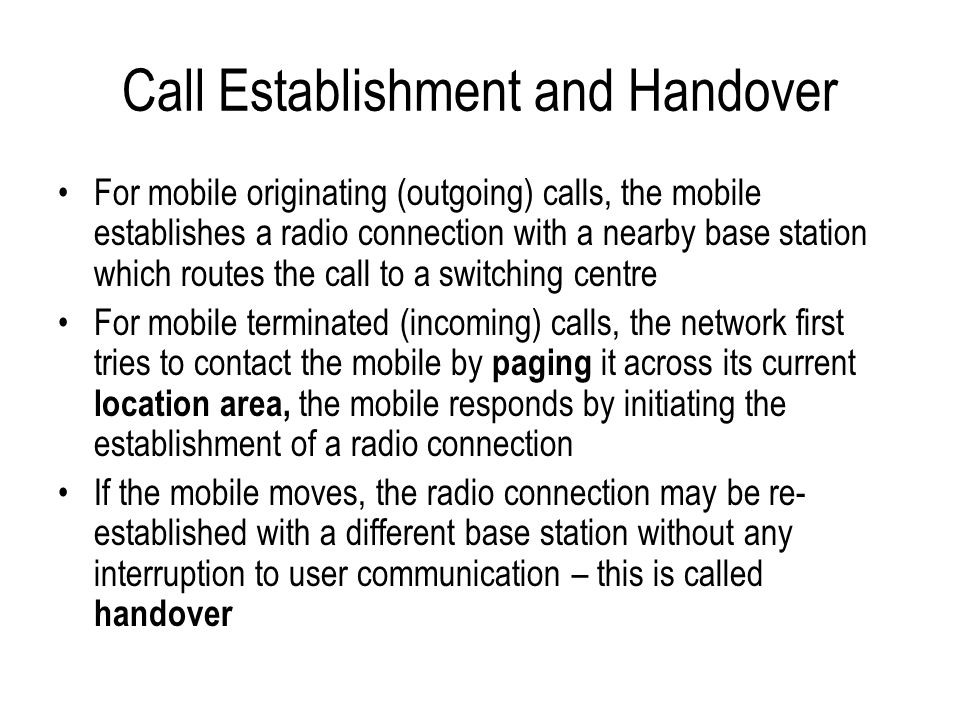 Call Establishment and Handover For mobile originating (outgoing) calls, the mobile establishes a radio connection with a nearby base station which ro