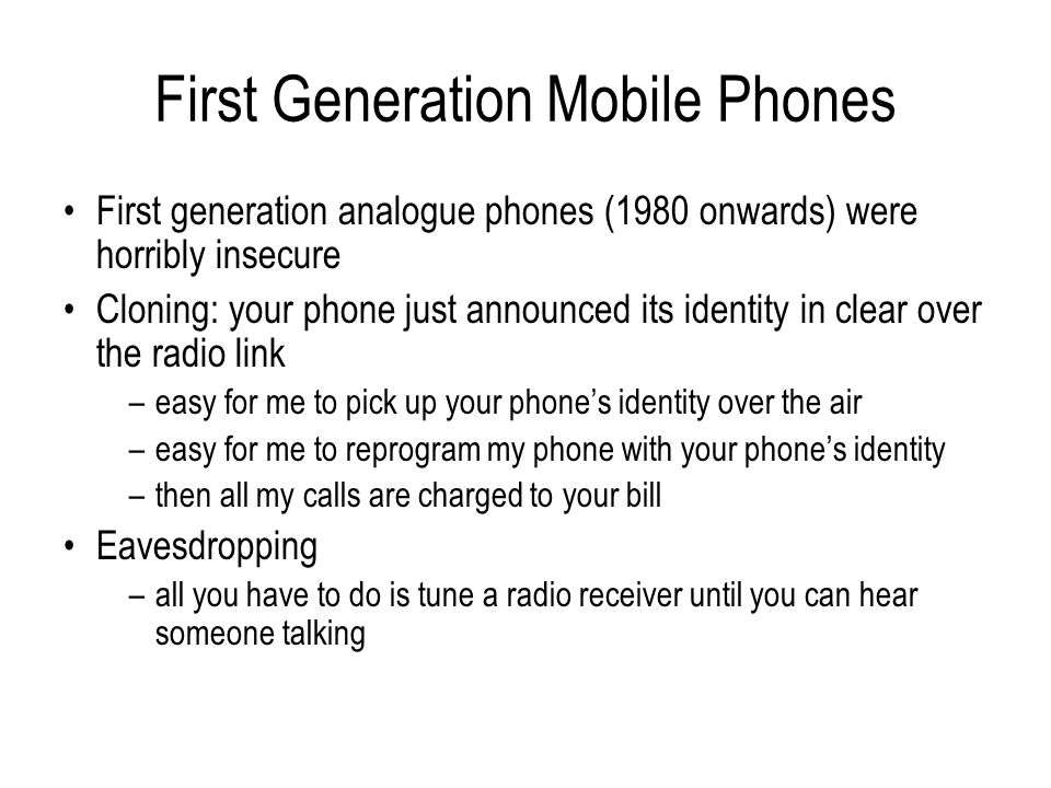 First Generation Mobile Phones First generation analogue phones (1980 onwards) were horribly insecure Cloning: your phone just announced its identity