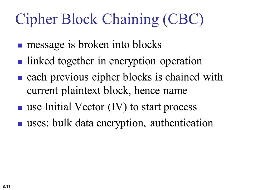8.11 Cipher Block Chaining (CBC) message is broken into blocks linked together in encryption operation each previous cipher blocks is chained with cur