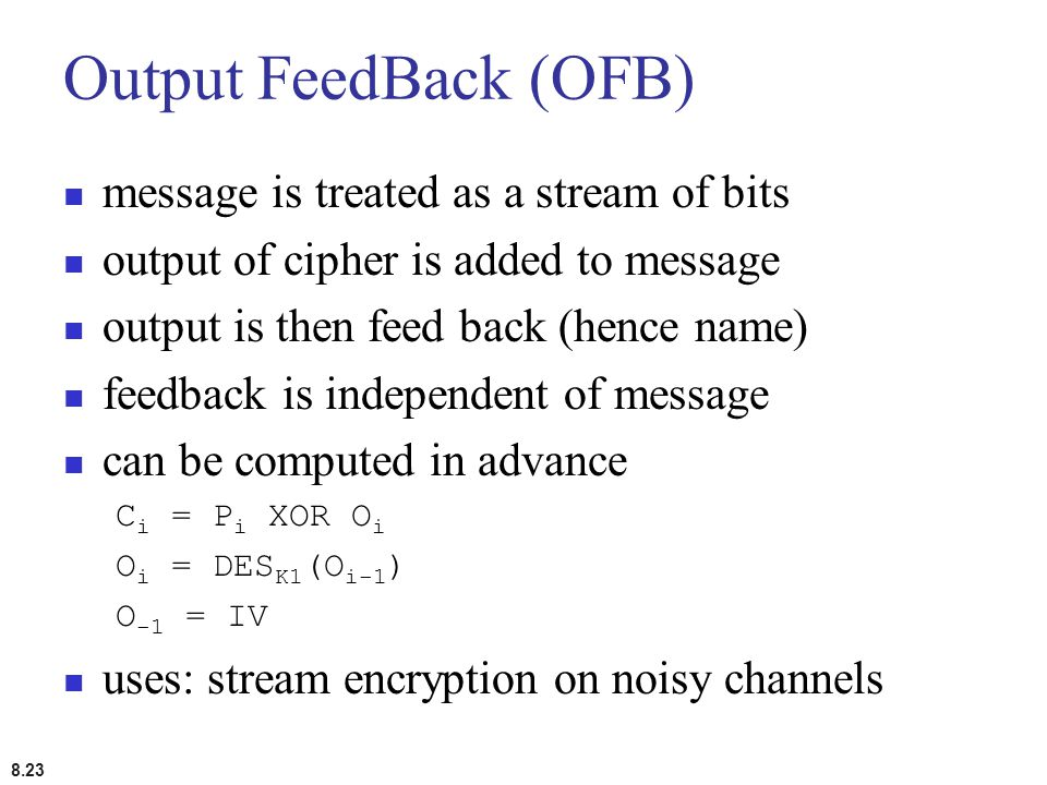 8.23 Output FeedBack (OFB) message is treated as a stream of bits output of cipher is added to message output is then feed back (hence name) feedback