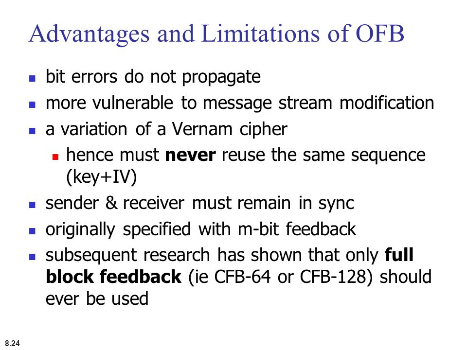8.24 Advantages and Limitations of OFB bit errors do not propagate more vulnerable to message stream modification a variation of a Vernam cipher hence