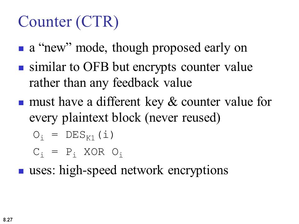 "8.27 Counter (CTR) a ""new"" mode, though proposed early on similar to OFB but encrypts counter value rather than any feedback value must have a differe"