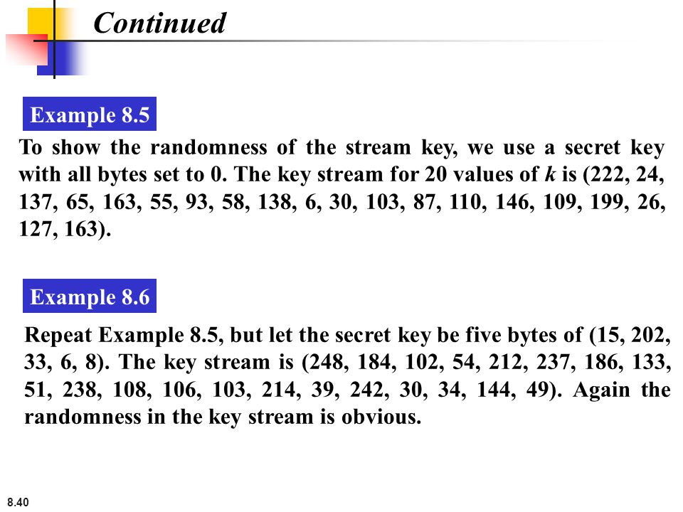 8.40 Continued To show the randomness of the stream key, we use a secret key with all bytes set to 0. The key stream for 20 values of k is (222, 24, 1
