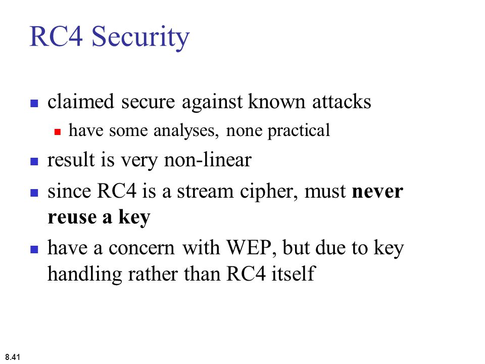8.41 RC4 Security claimed secure against known attacks have some analyses, none practical result is very non-linear since RC4 is a stream cipher, must