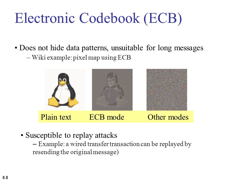8.8 Electronic Codebook (ECB) Does not hide data patterns, unsuitable for long messages – Wiki example: pixel map using ECB Plain textECB mode Other m
