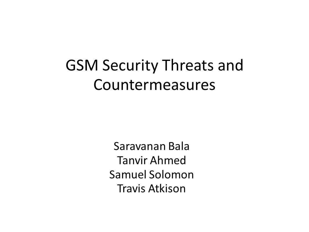 GSM Security Threats and Countermeasures Saravanan Bala Tanvir Ahmed Samuel Solomon Travis Atkison