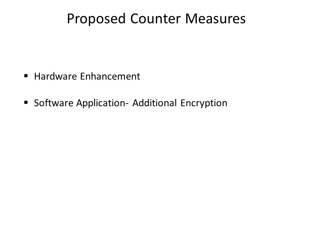 Proposed Counter Measures  Hardware Enhancement  Software Application- Additional Encryption