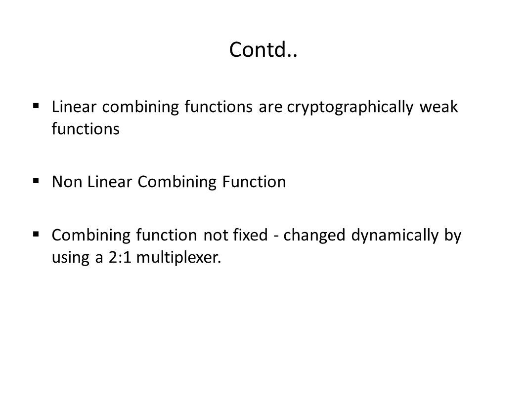 Contd..  Linear combining functions are cryptographically weak functions  Non Linear Combining Function  Combining function not fixed - changed dyn