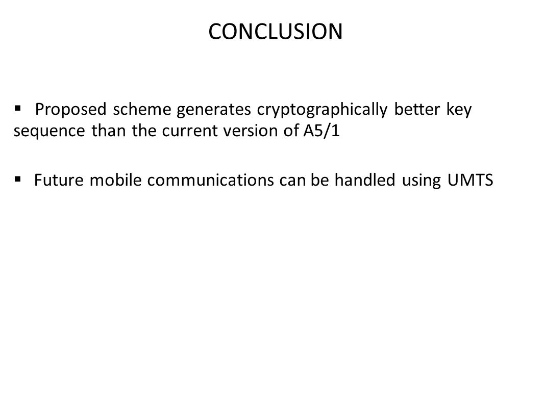 CONCLUSION  Proposed scheme generates cryptographically better key sequence than the current version of A5/1  Future mobile communications can be ha