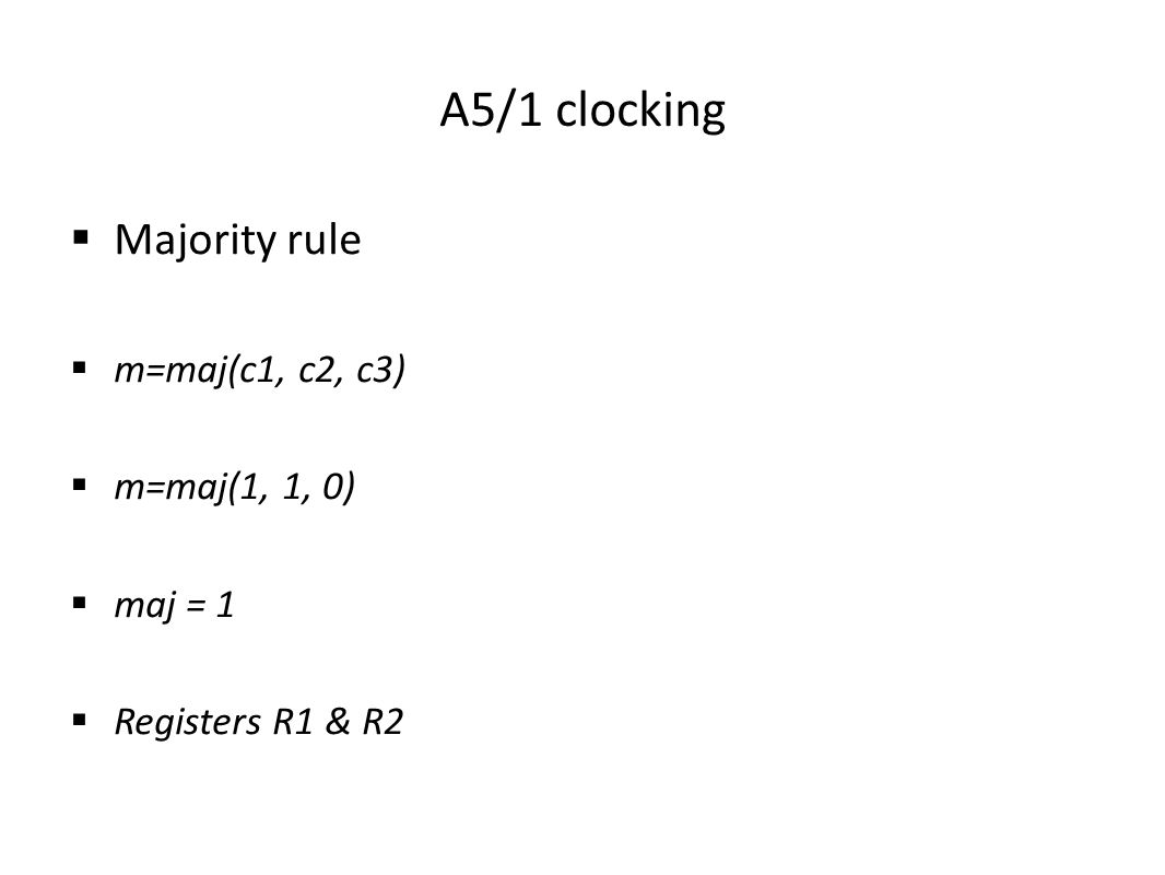 A5/1 clocking  Majority rule  m=maj(c1, c2, c3)  m=maj(1, 1, 0)  maj = 1  Registers R1 & R2