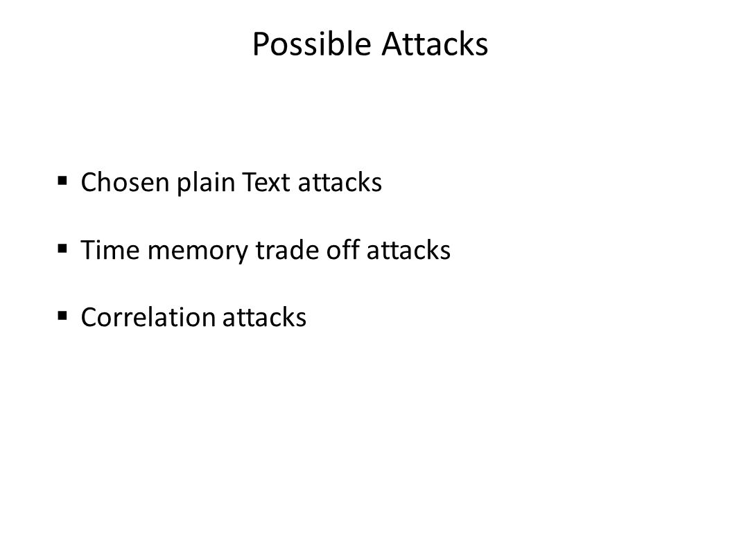 Possible Attacks  Chosen plain Text attacks  Time memory trade off attacks  Correlation attacks