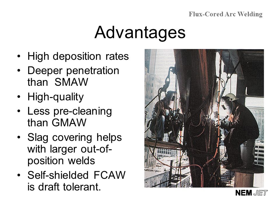 Advantages High deposition rates Deeper penetration than SMAW High-quality Less pre-cleaning than GMAW Slag covering helps with larger out-of- positio