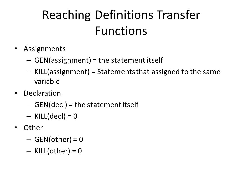 Reaching Definitions Transfer Functions Assignments – GEN(assignment) = the statement itself – KILL(assignment) = Statements that assigned to the same variable Declaration – GEN(decl) = the statement itself – KILL(decl) = 0 Other – GEN(other) = 0 – KILL(other) = 0