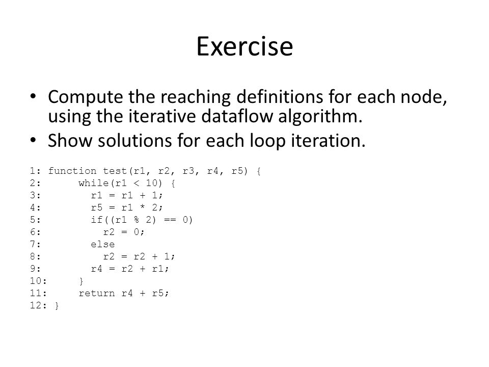 Exercise Compute the reaching definitions for each node, using the iterative dataflow algorithm. Show solutions for each loop iteration. 1:function te